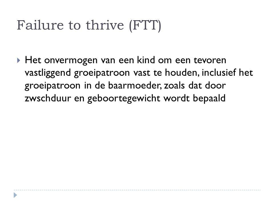 Failure to thrive (FTT)  Het onvermogen van een kind om een tevoren vastliggend groeipatroon vast te houden, inclusief het groeipatroon in de baarmoe