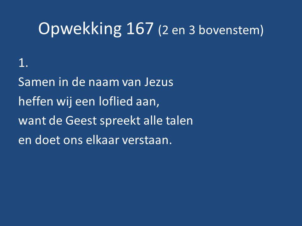 Opwekking 167 (2 en 3 bovenstem) 1. Samen in de naam van Jezus heffen wij een loflied aan, want de Geest spreekt alle talen en doet ons elkaar verstaa