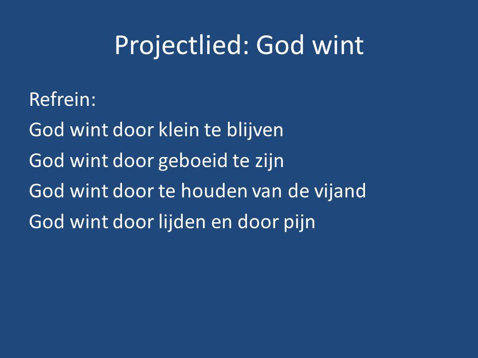 Projectlied: God wint Refrein: God wint door klein te blijven God wint door geboeid te zijn God wint door te houden van de vijand God wint door lijden en door pijn