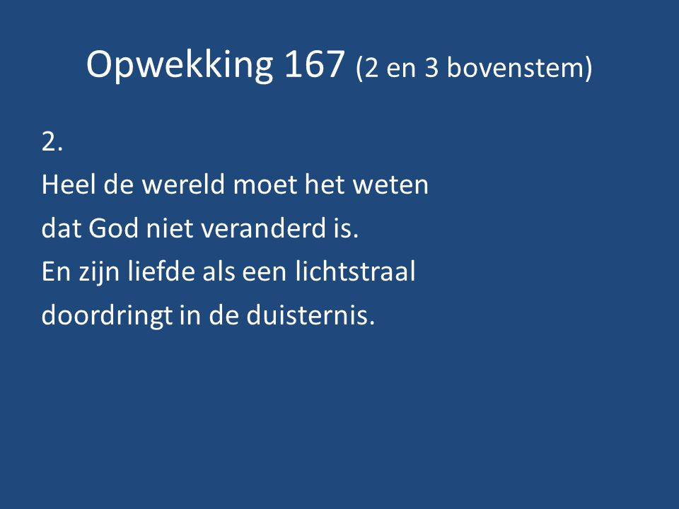 Opwekking 167 (2 en 3 bovenstem) 2.Heel de wereld moet het weten dat God niet veranderd is.