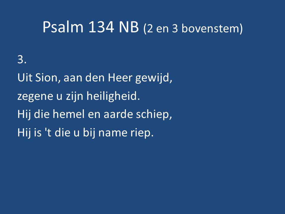 Psalm 134 NB (2 en 3 bovenstem) 3.Uit Sion, aan den Heer gewijd, zegene u zijn heiligheid.