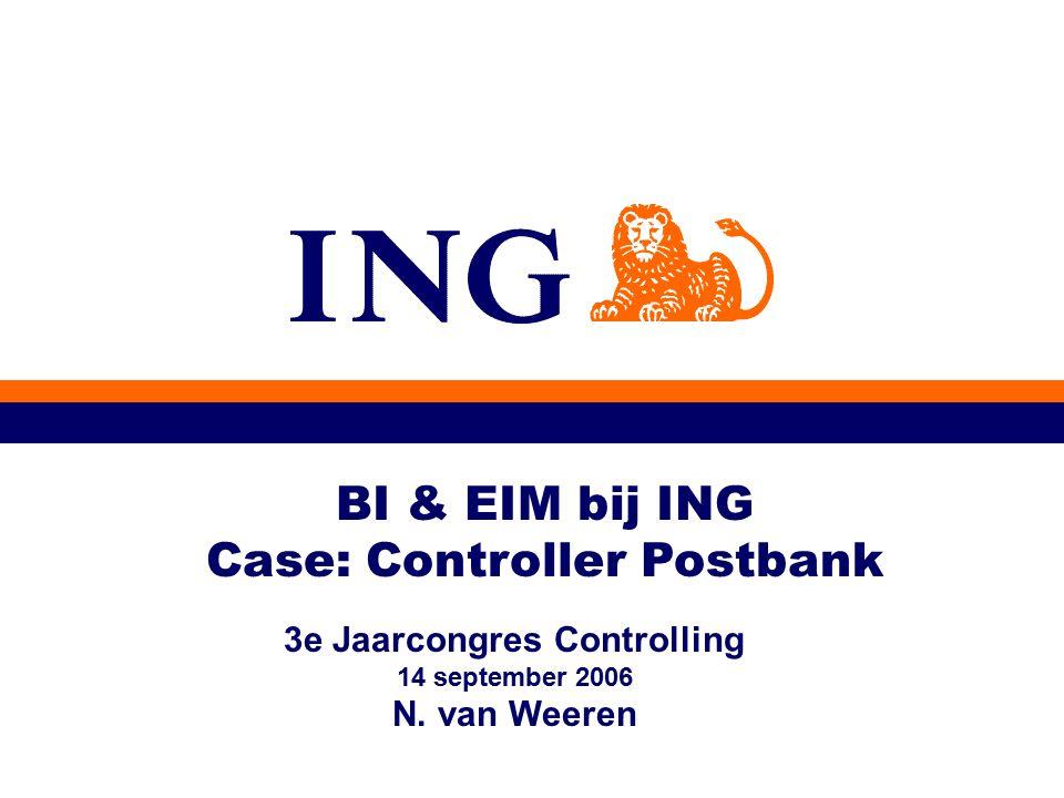 BI & EIM bij ING Case: Controller Postbank 3e Jaarcongres Controlling 14 september 2006 N. van Weeren