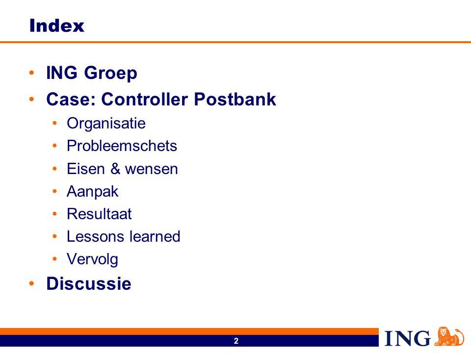 2 Index ING Groep Case: Controller Postbank Organisatie Probleemschets Eisen & wensen Aanpak Resultaat Lessons learned Vervolg Discussie