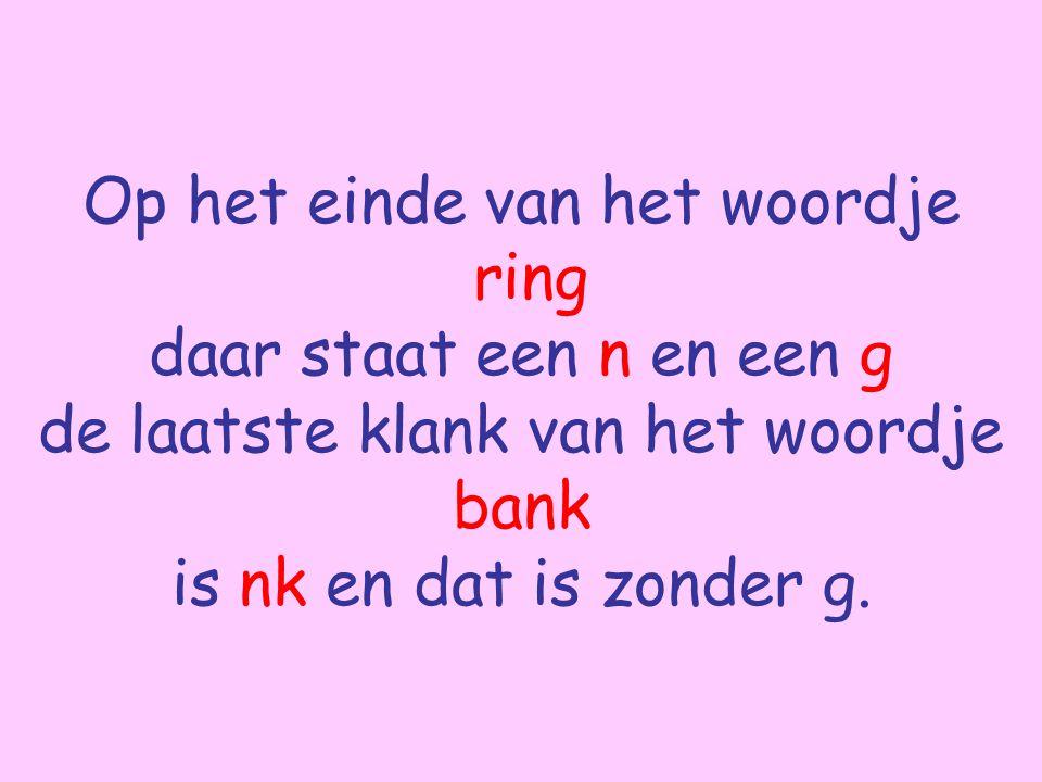 Op het einde van het woordje ring daar staat een n en een g de laatste klank van het woordje bank is nk en dat is zonder g.