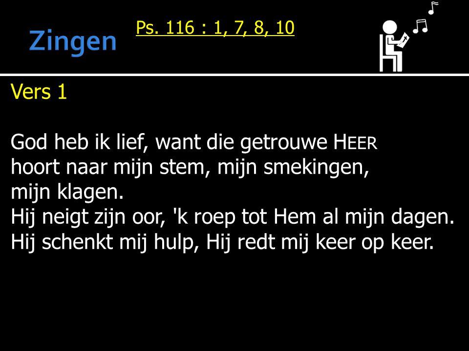 Vers 1 God heb ik lief, want die getrouwe H EER hoort naar mijn stem, mijn smekingen, mijn klagen.
