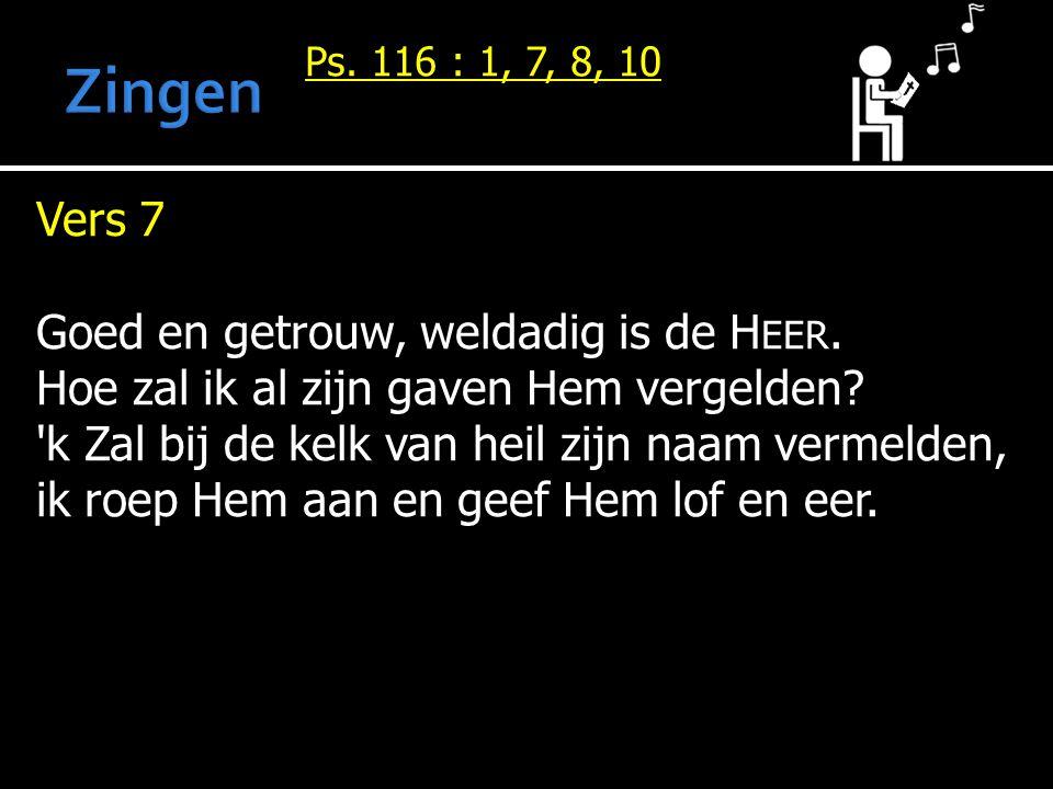 Vers 7 Goed en getrouw, weldadig is de H EER.Hoe zal ik al zijn gaven Hem vergelden.