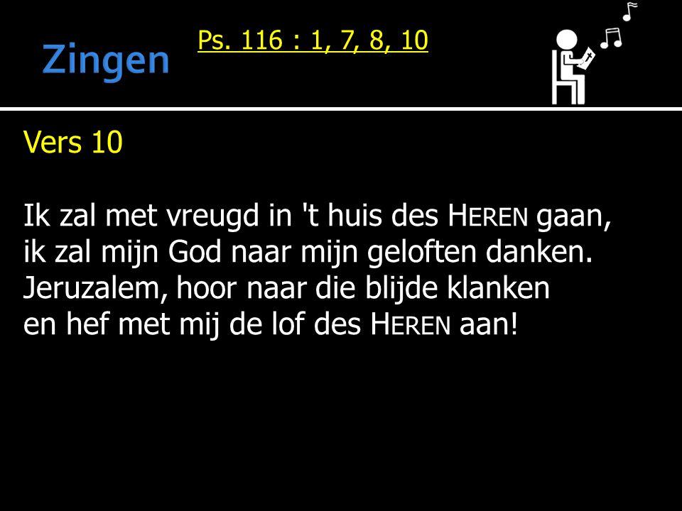 Ps. 116 : 1, 7, 8, 10 Vers 10 Ik zal met vreugd in 't huis des H EREN gaan, ik zal mijn God naar mijn geloften danken. Jeruzalem, hoor naar die blijde