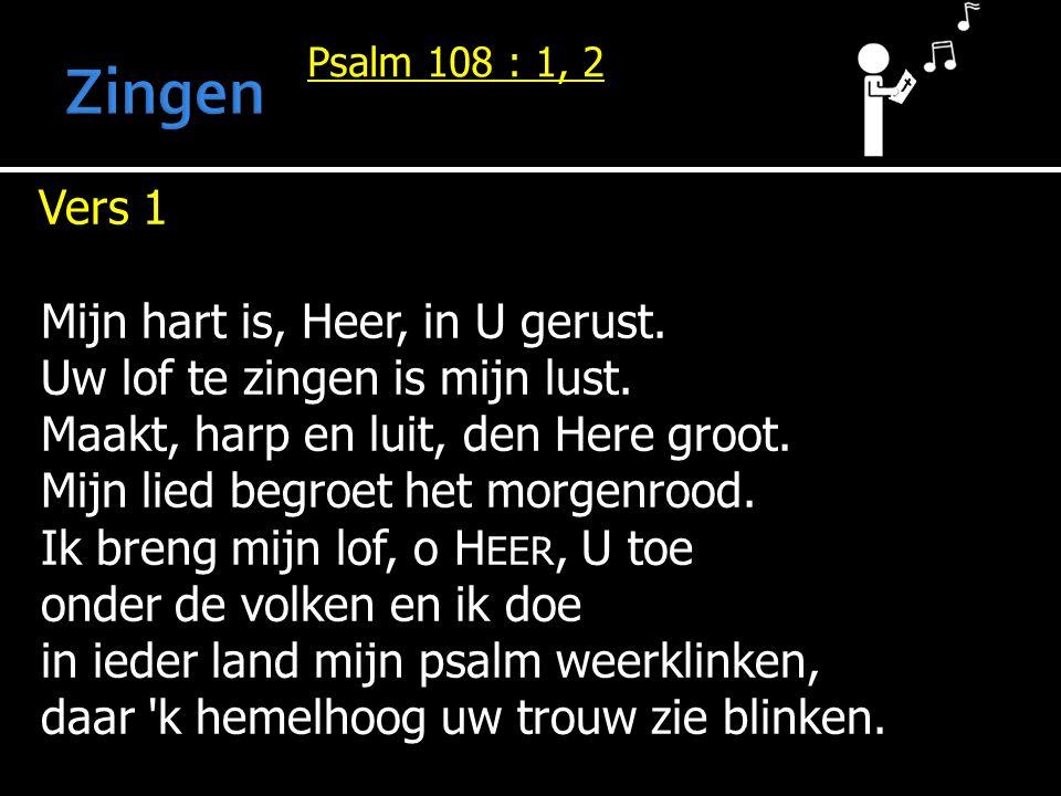 Psalm 108 : 1, 2 Vers 1 Vers 1 Mijn hart is, Heer, in U gerust.
