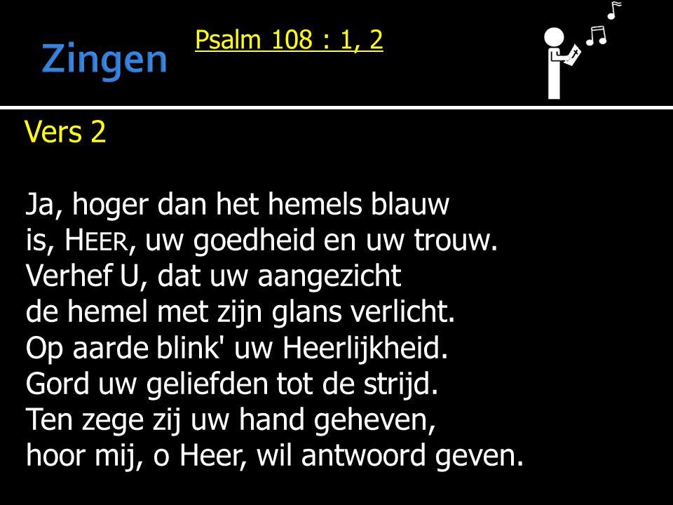Psalm 108 : 1, 2 Vers 2 Vers 2 Ja, hoger dan het hemels blauw is, H EER, uw goedheid en uw trouw.