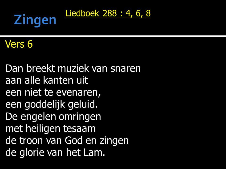 Liedboek 288 : 4, 6, 8 Vers 6 Dan breekt muziek van snaren aan alle kanten uit een niet te evenaren, een goddelijk geluid.