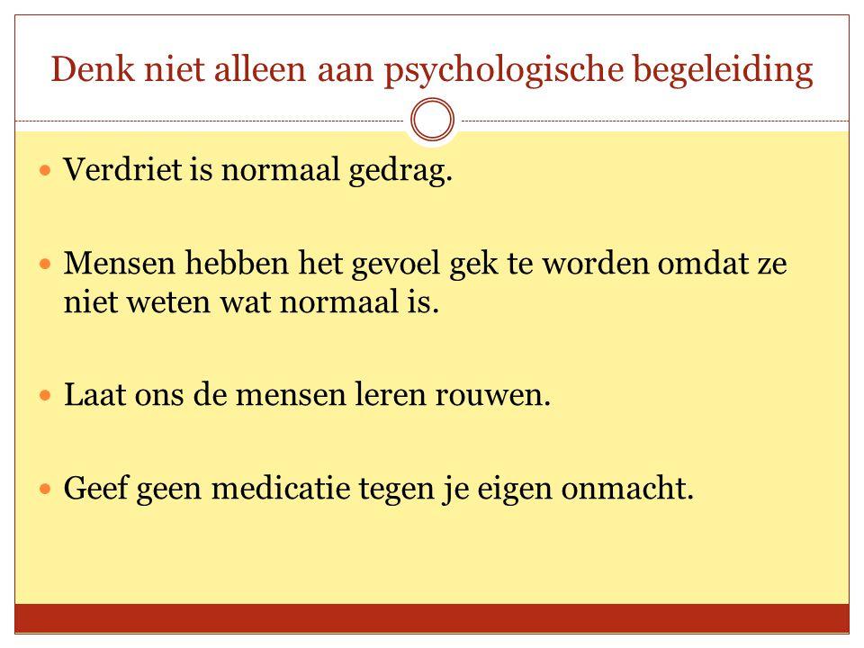 Denk niet alleen aan psychologische begeleiding Verdriet is normaal gedrag. Mensen hebben het gevoel gek te worden omdat ze niet weten wat normaal is.