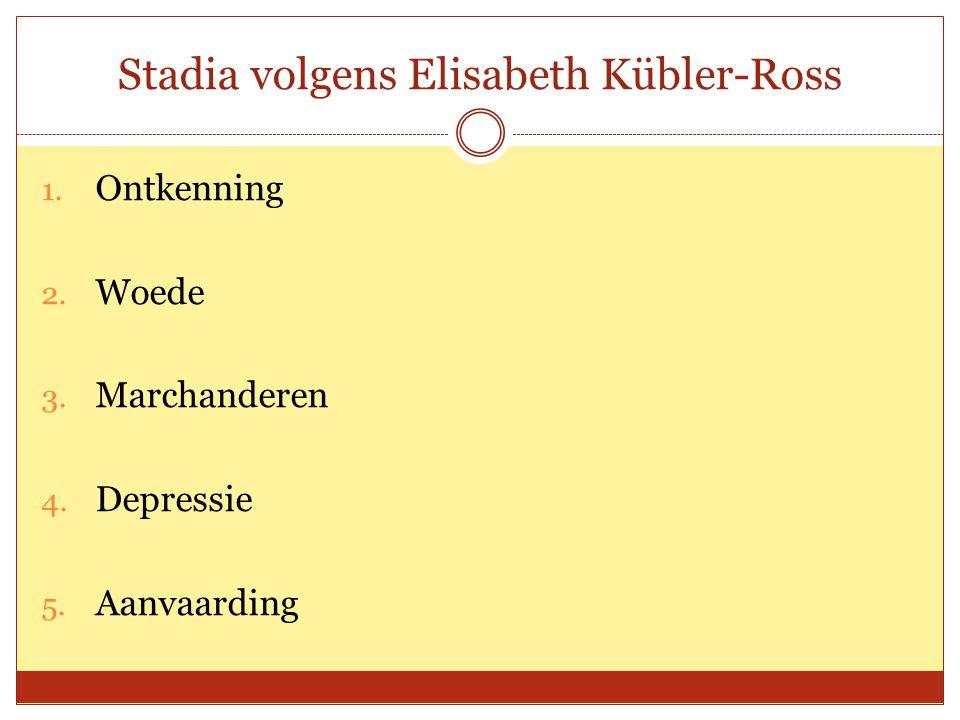 Stadia volgens Elisabeth Kübler-Ross 1. Ontkenning 2. Woede 3. Marchanderen 4. Depressie 5. Aanvaarding