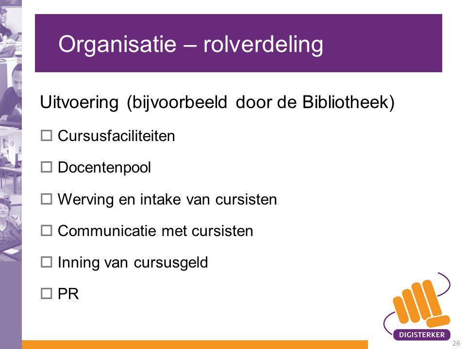 Organisatie – rolverdeling Uitvoering (bijvoorbeeld door de Bibliotheek)  Cursusfaciliteiten  Docentenpool  Werving en intake van cursisten  Commu