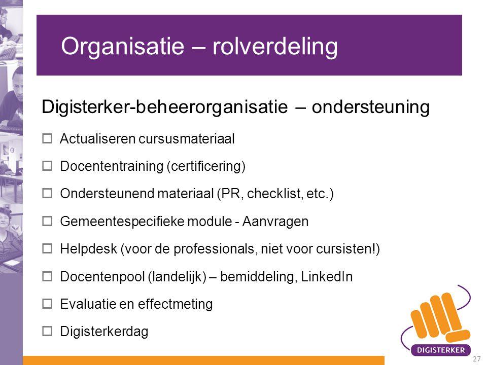 Organisatie – rolverdeling Digisterker-beheerorganisatie – ondersteuning  Actualiseren cursusmateriaal  Docententraining (certificering)  Ondersteu
