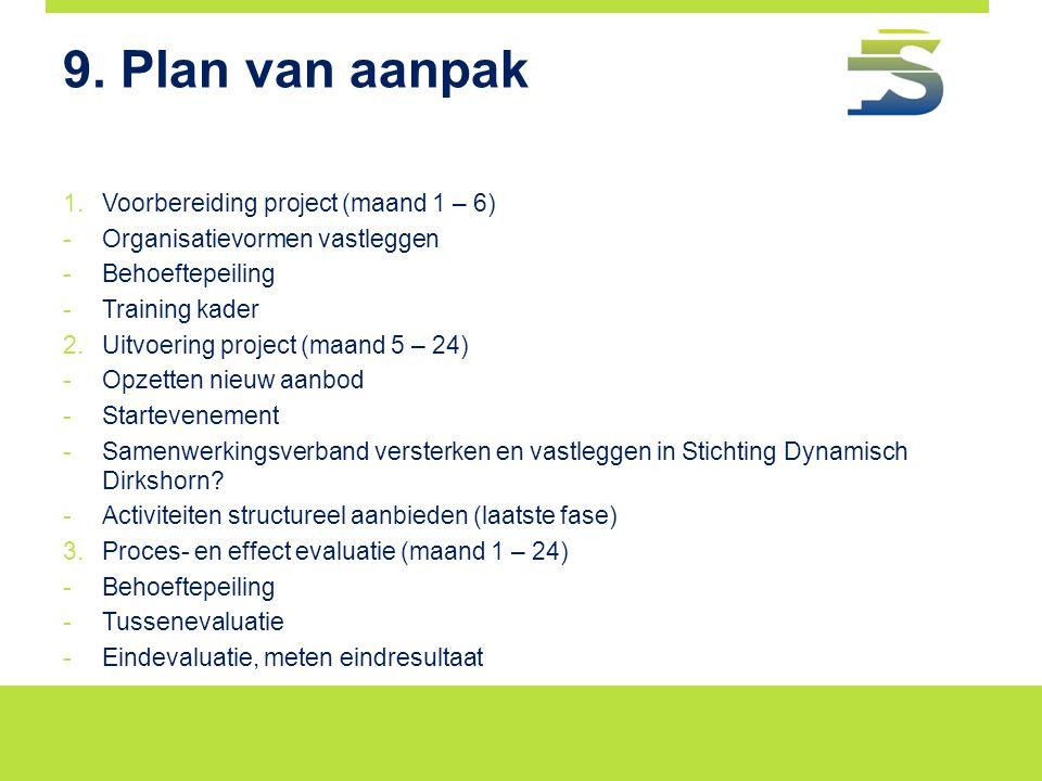 9. Plan van aanpak 1.Voorbereiding project (maand 1 – 6) -Organisatievormen vastleggen -Behoeftepeiling -Training kader 2.Uitvoering project (maand 5