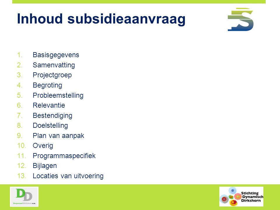 Inhoud subsidieaanvraag 1.Basisgegevens 2.Samenvatting 3.Projectgroep 4.Begroting 5.Probleemstelling 6.Relevantie 7.Bestendiging 8.Doelstelling 9.Plan