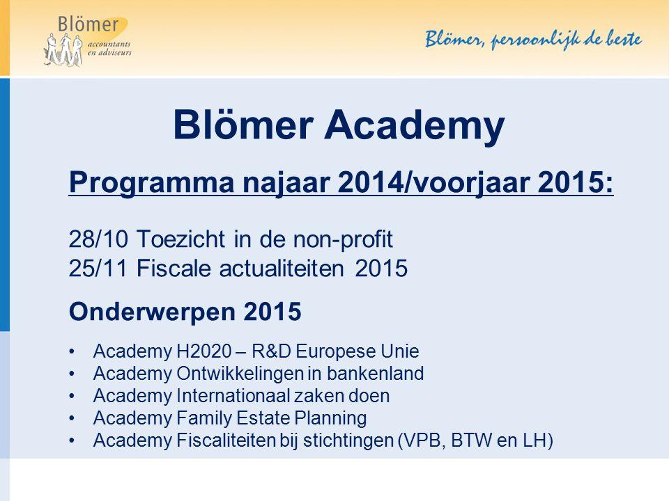 Blömer Academy Programma najaar 2014/voorjaar 2015: 28/10 Toezicht in de non-profit 25/11 Fiscale actualiteiten 2015 Onderwerpen 2015 Academy H2020 –