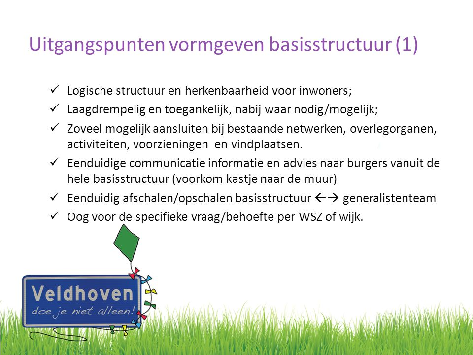 Uitgangspunten vormgeven basisstructuur (1) Logische structuur en herkenbaarheid voor inwoners; Laagdrempelig en toegankelijk, nabij waar nodig/mogeli