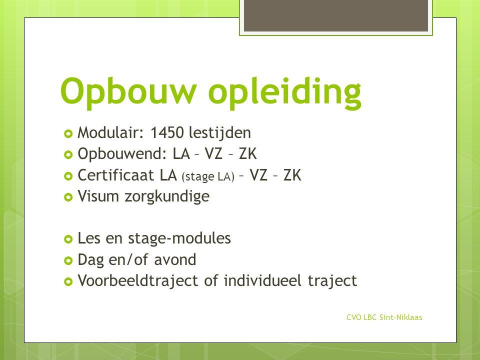 Opbouw opleiding  Modulair: 1450 lestijden  Opbouwend: LA – VZ – ZK  Certificaat LA (stage LA) – VZ – ZK  Visum zorgkundige  Les en stage-modules