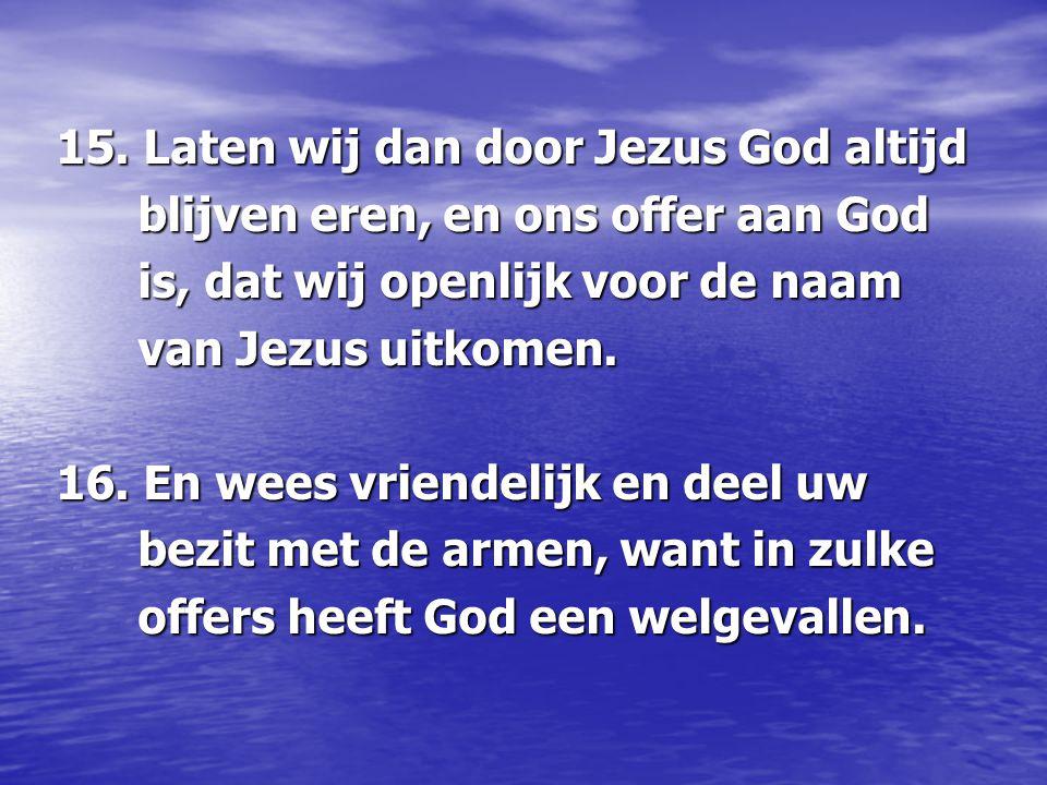 15. Laten wij dan door Jezus God altijd blijven eren, en ons offer aan God blijven eren, en ons offer aan God is, dat wij openlijk voor de naam is, da