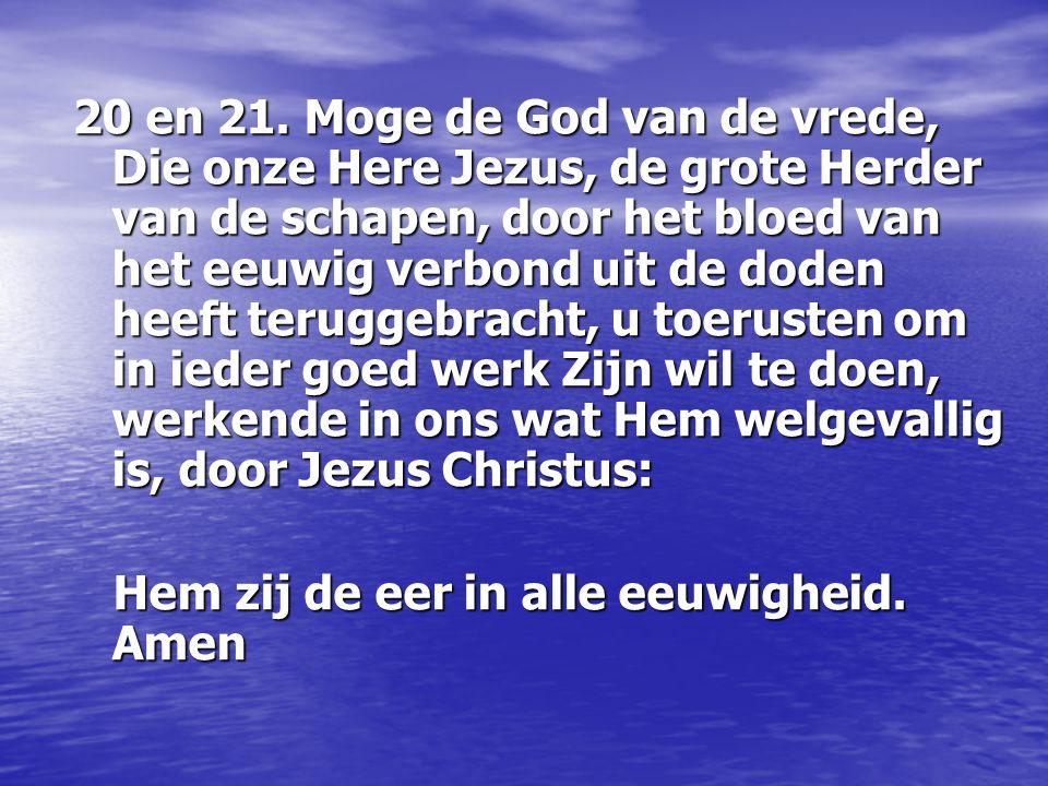 20 en 21. Moge de God van de vrede, Die onze Here Jezus, de grote Herder van de schapen, door het bloed van het eeuwig verbond uit de doden heeft teru