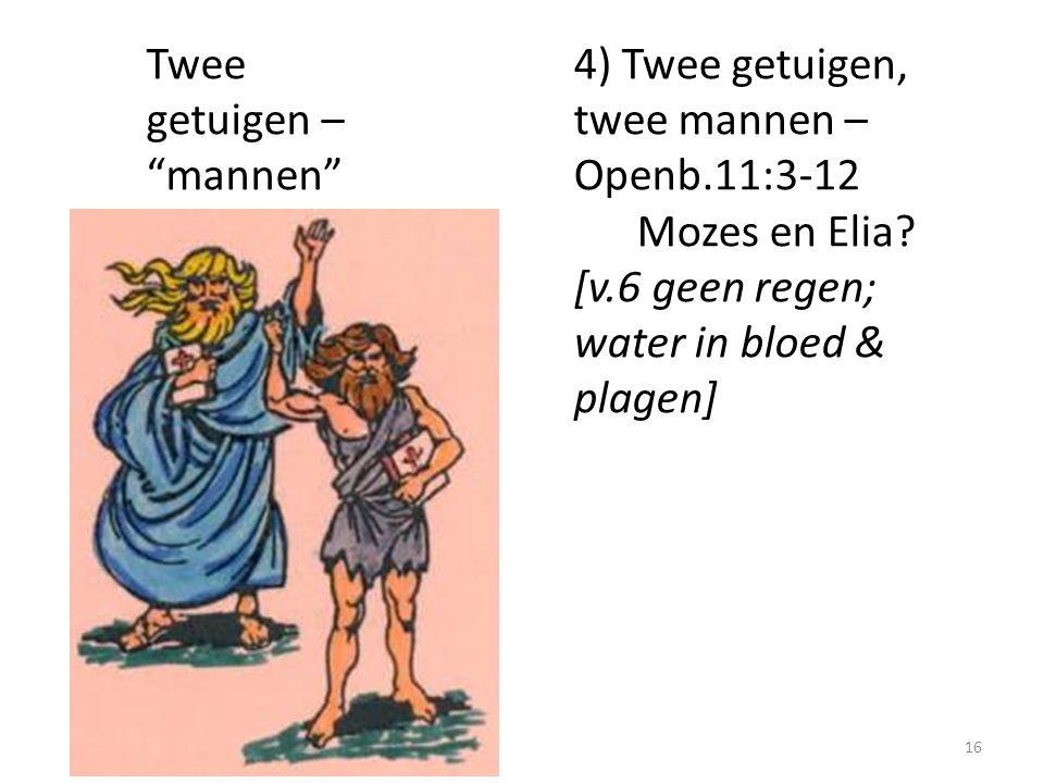 "Twee getuigen – ""mannen"" 4) Twee getuigen, twee mannen – Openb.11:3-12 Mozes en Elia? [v.6 geen regen; water in bloed & plagen] 16"