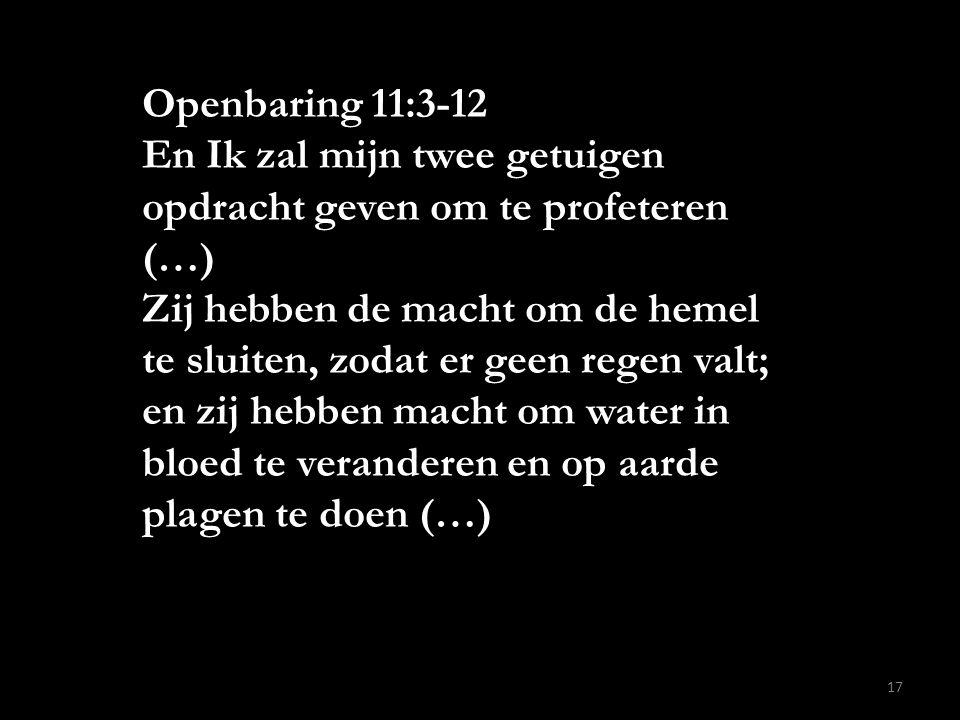 Openbaring 11:3-12 En Ik zal mijn twee getuigen opdracht geven om te profeteren (…) Zij hebben de macht om de hemel te sluiten, zodat er geen regen va