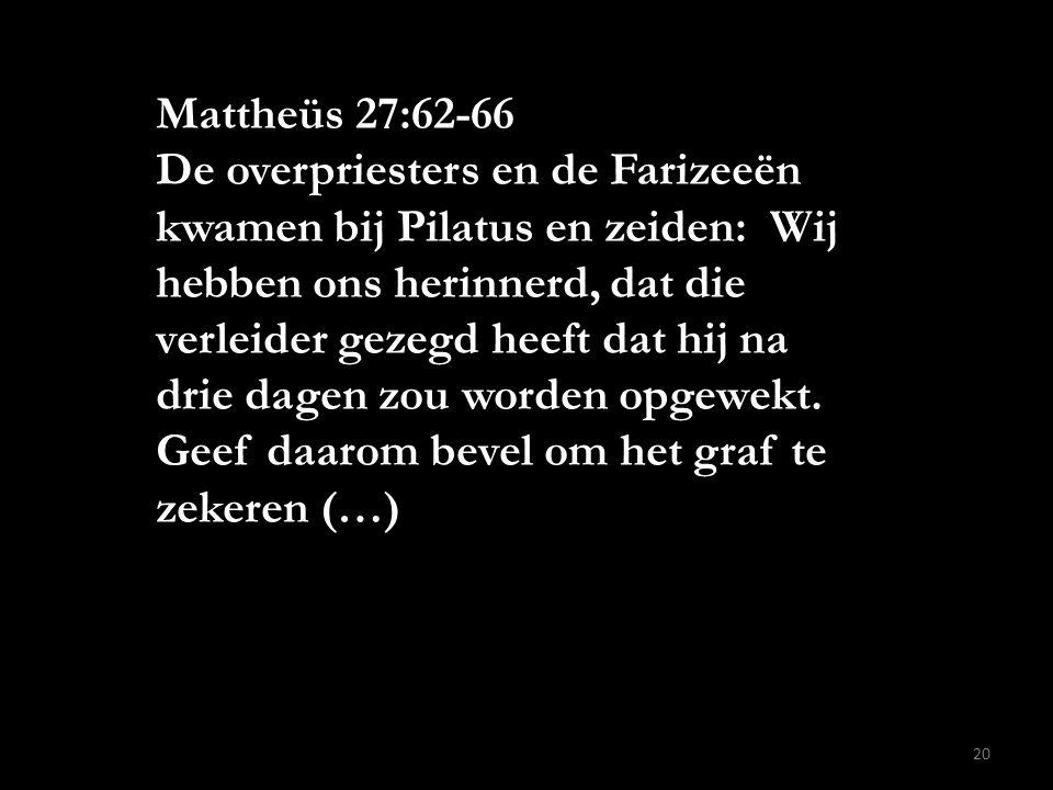 Mattheüs 27:62-66 De overpriesters en de Farizeeën kwamen bij Pilatus en zeiden: Wij hebben ons herinnerd, dat die verleider gezegd heeft dat hij na d