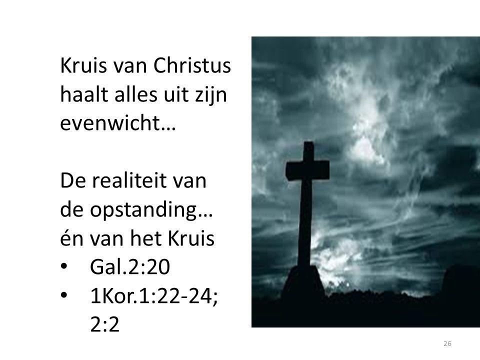 Kruis van Christus haalt alles uit zijn evenwicht… De realiteit van de opstanding… én van het Kruis Gal.2:20 1Kor.1:22-24; 2:2 26