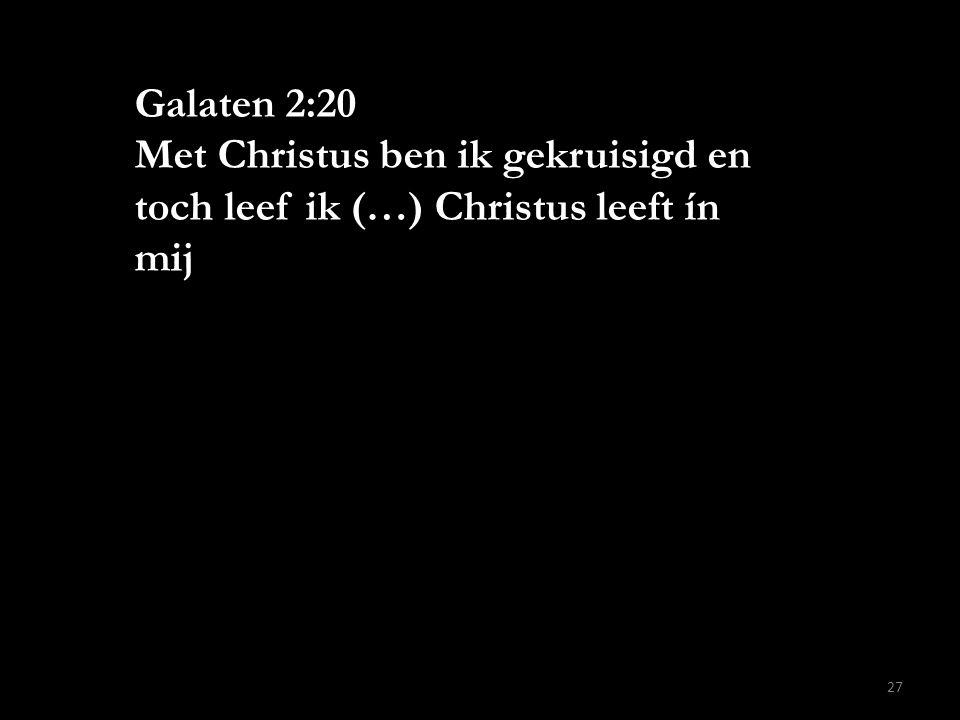 Galaten 2:20 Met Christus ben ik gekruisigd en toch leef ik (…) Christus leeft ín mij 27