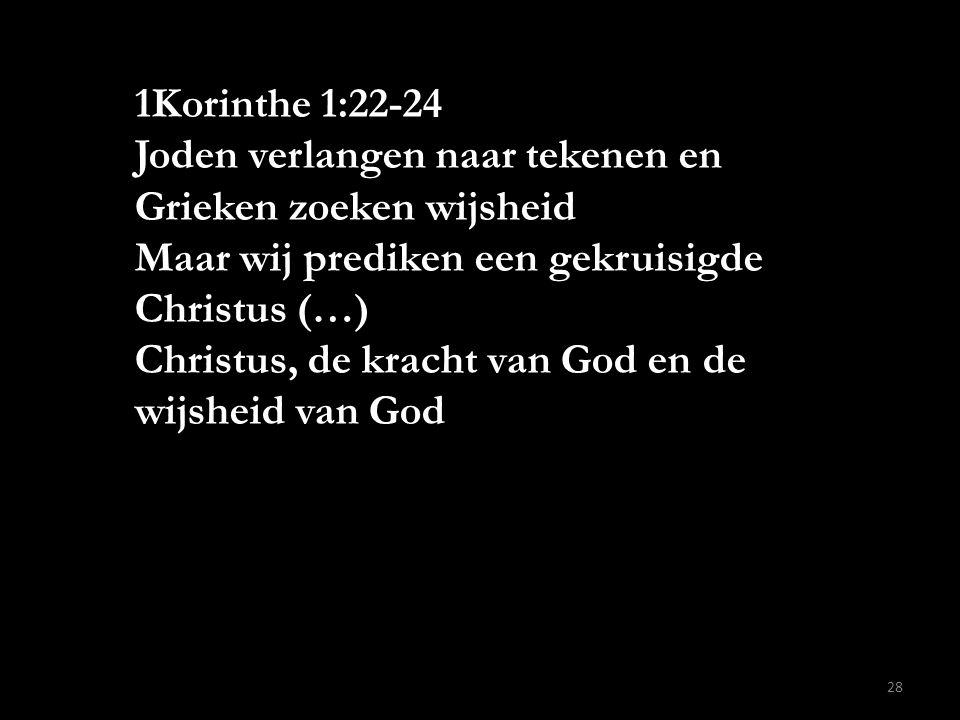 1Korinthe 1:22-24 Joden verlangen naar tekenen en Grieken zoeken wijsheid Maar wij prediken een gekruisigde Christus (…) Christus, de kracht van God e