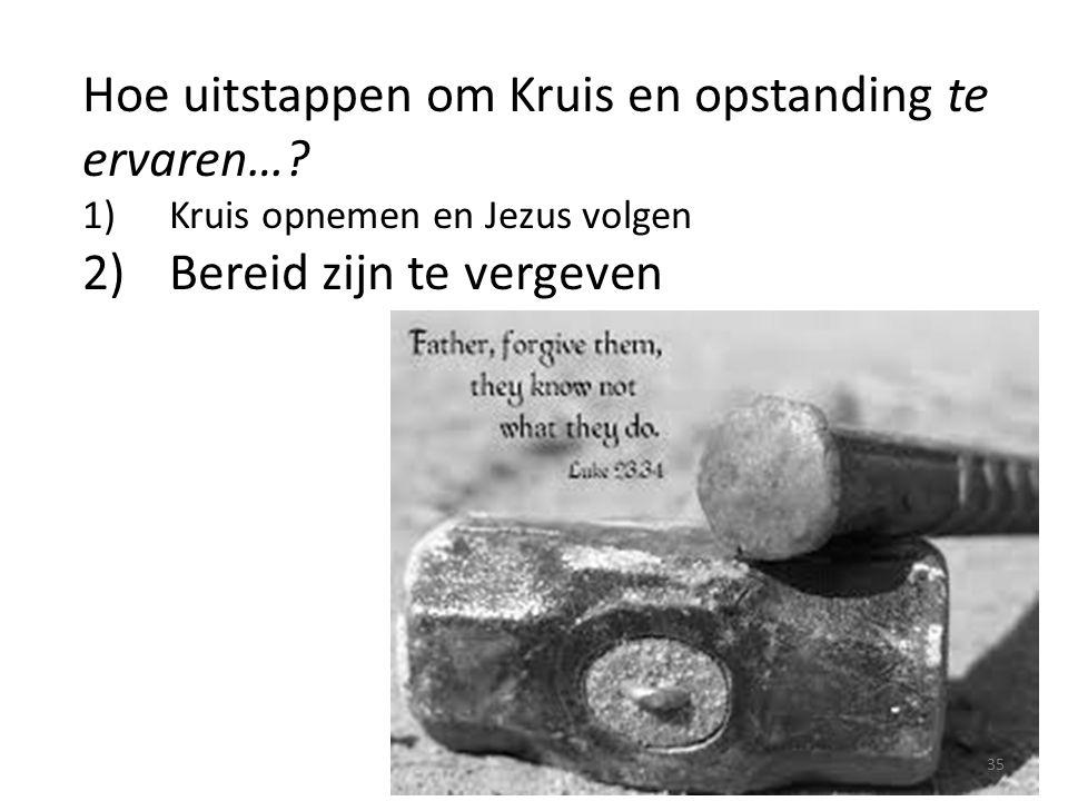 Hoe uitstappen om Kruis en opstanding te ervaren…? 1)Kruis opnemen en Jezus volgen 2)Bereid zijn te vergeven 35