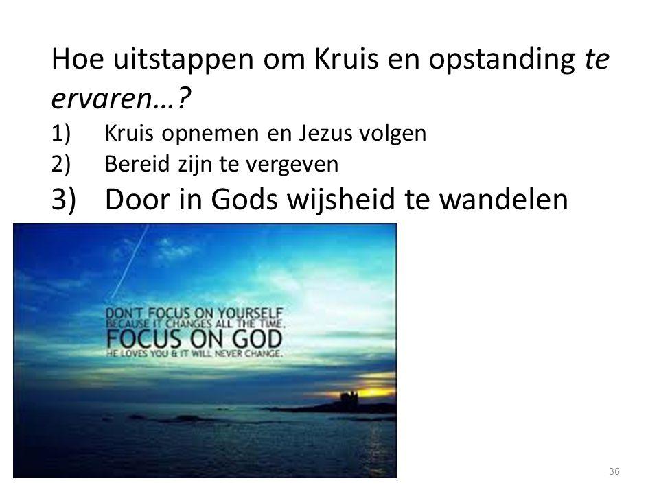 Hoe uitstappen om Kruis en opstanding te ervaren…? 1)Kruis opnemen en Jezus volgen 2)Bereid zijn te vergeven 3)Door in Gods wijsheid te wandelen 36