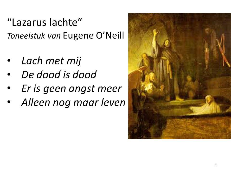 """""""Lazarus lachte"""" Toneelstuk van Eugene O'Neill Lach met mij De dood is dood Er is geen angst meer Alleen nog maar leven 39"""