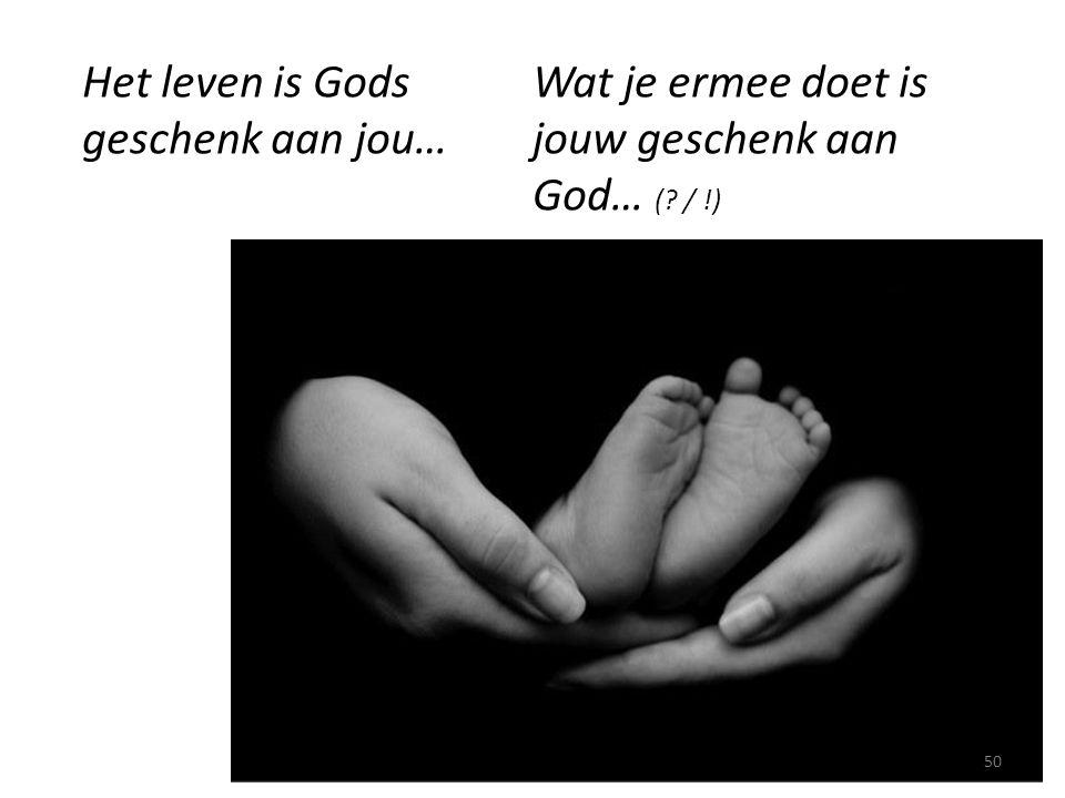 Het leven is Gods geschenk aan jou… Wat je ermee doet is jouw geschenk aan God… (? / !) 50