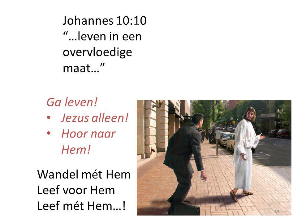 """Johannes 10:10 """"…leven in een overvloedige maat…"""" Ga leven! Jezus alleen! Hoor naar Hem! Wandel mét Hem Leef voor Hem Leef mét Hem…! 53"""