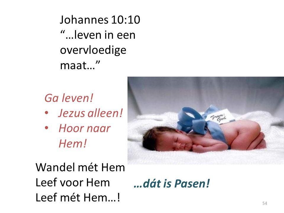 """Johannes 10:10 """"…leven in een overvloedige maat…"""" Ga leven! Jezus alleen! Hoor naar Hem! Wandel mét Hem Leef voor Hem Leef mét Hem…! …dát is Pasen! 54"""