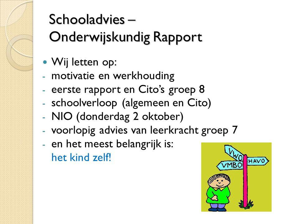 Schooladvies – Onderwijskundig Rapport Wij letten op: - motivatie en werkhouding - eerste rapport en Cito's groep 8 - schoolverloop (algemeen en Cito) - NIO (donderdag 2 oktober) - voorlopig advies van leerkracht groep 7 - en het meest belangrijk is: het kind zelf!