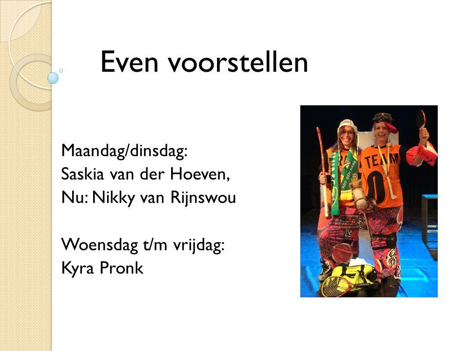 Maandag/dinsdag: Saskia van der Hoeven, Nu: Nikky van Rijnswou Woensdag t/m vrijdag: Kyra Pronk Even voorstellen