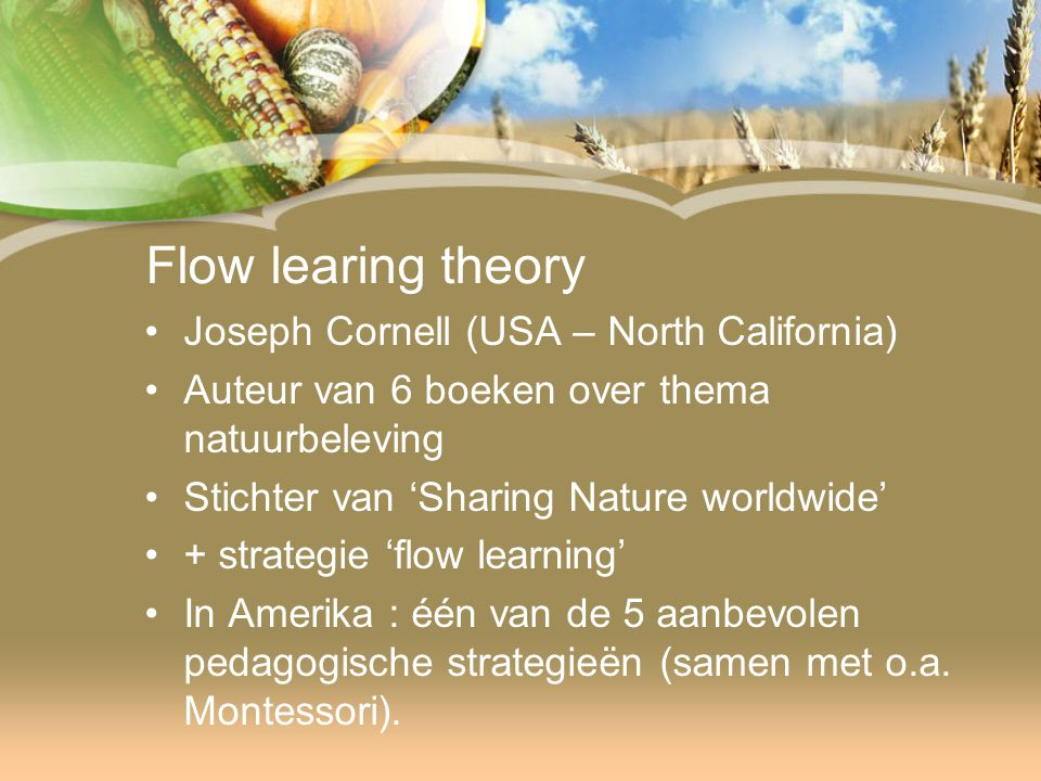 Flow learing theory Joseph Cornell (USA – North California) Auteur van 6 boeken over thema natuurbeleving Stichter van 'Sharing Nature worldwide' + strategie 'flow learning' In Amerika : één van de 5 aanbevolen pedagogische strategieën (samen met o.a.