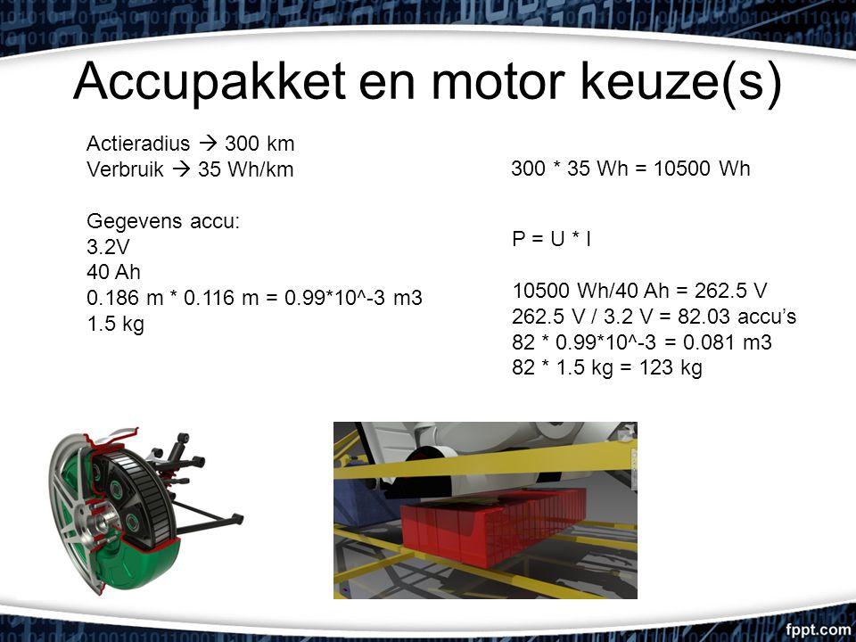 Accupakket en motor keuze(s) Actieradius  300 km Verbruik  35 Wh/km Gegevens accu: 3.2V 40 Ah 0.186 m * 0.116 m = 0.99*10^-3 m3 1.5 kg P = U * I 10500 Wh/40 Ah = 262.5 V 262.5 V / 3.2 V = 82.03 accu's 82 * 0.99*10^-3 = 0.081 m3 82 * 1.5 kg = 123 kg 300 * 35 Wh = 10500 Wh