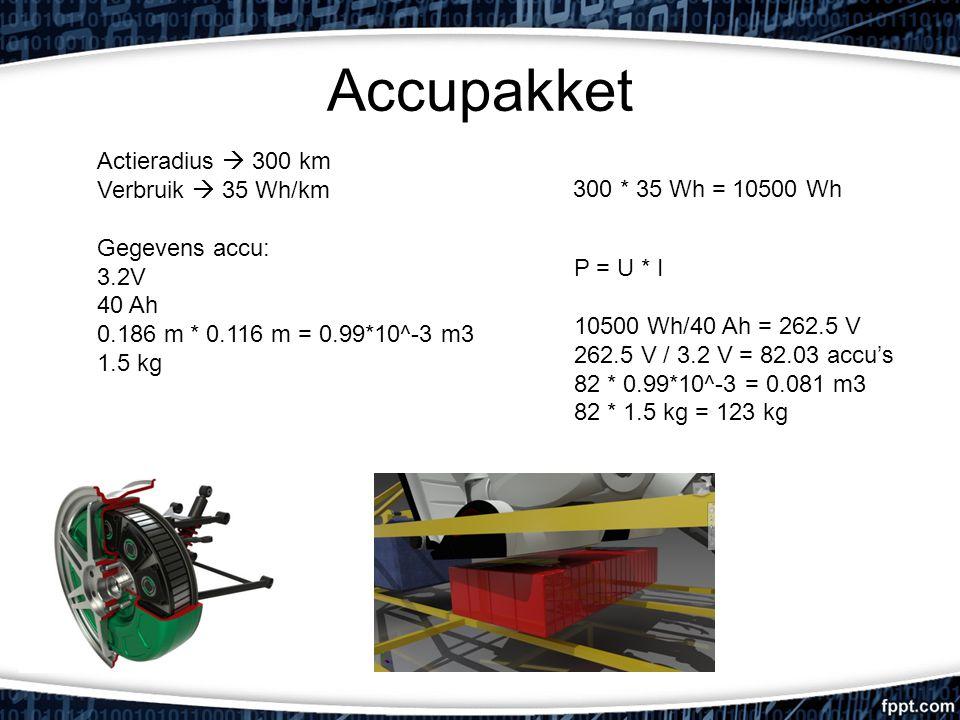 Accupakket Actieradius  300 km Verbruik  35 Wh/km Gegevens accu: 3.2V 40 Ah 0.186 m * 0.116 m = 0.99*10^-3 m3 1.5 kg P = U * I 10500 Wh/40 Ah = 262.