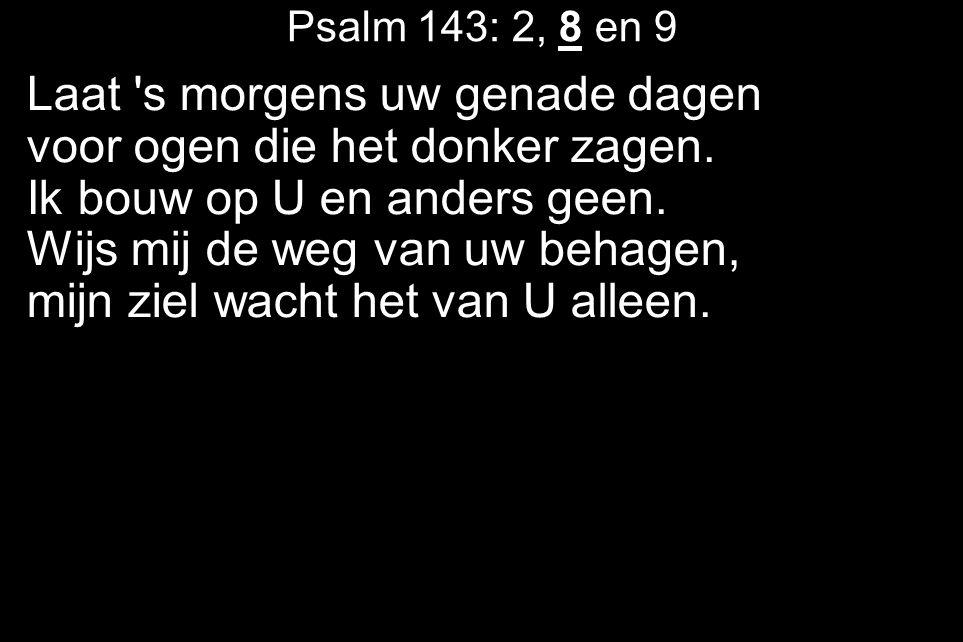 Psalm 143: 2, 8 en 9 Laat s morgens uw genade dagen voor ogen die het donker zagen.