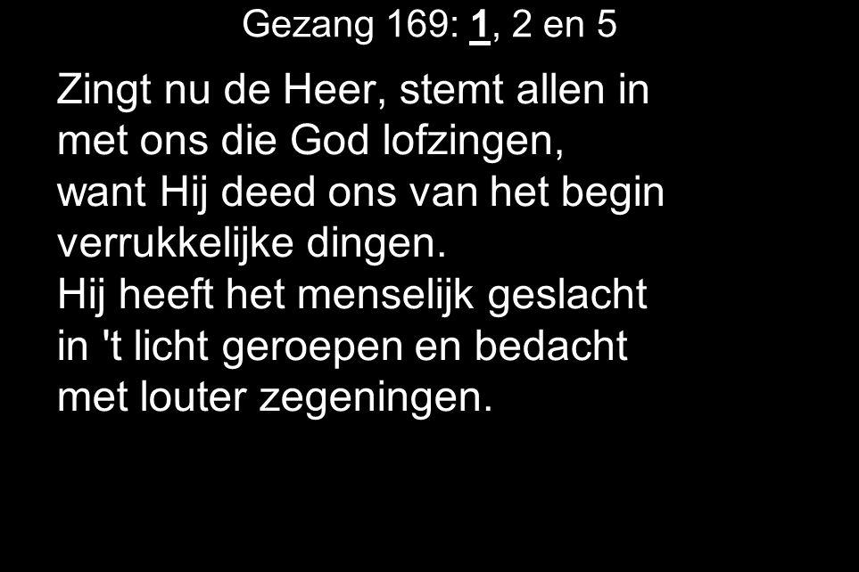 Gezang 169: 1, 2 en 5 Zingt nu de Heer, stemt allen in met ons die God lofzingen, want Hij deed ons van het begin verrukkelijke dingen.