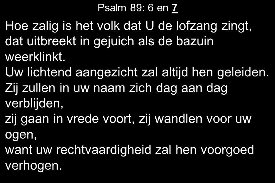 Psalm 89: 6 en 7 Hoe zalig is het volk dat U de lofzang zingt, dat uitbreekt in gejuich als de bazuin weerklinkt.