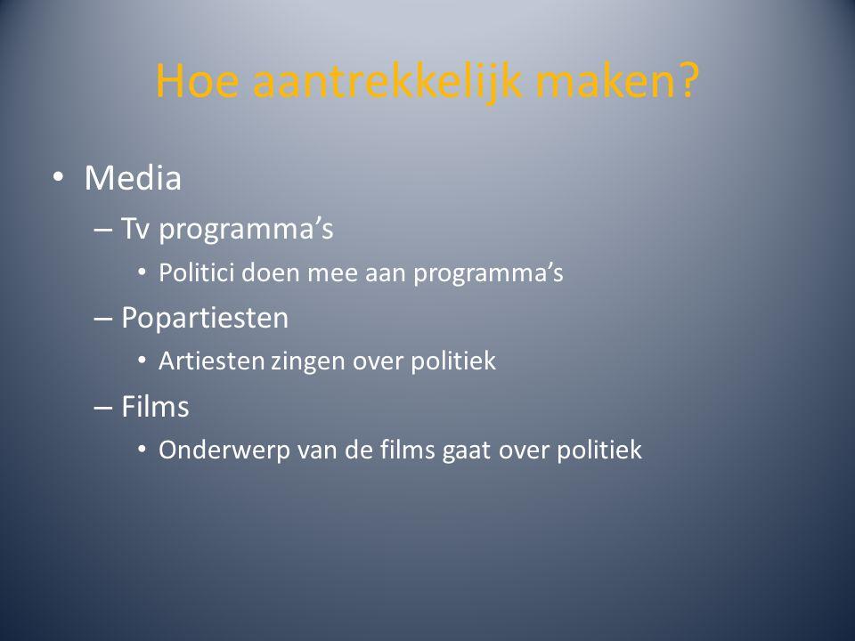 Hoe aantrekkelijk maken? Media – Tv programma's Politici doen mee aan programma's – Popartiesten Artiesten zingen over politiek – Films Onderwerp van