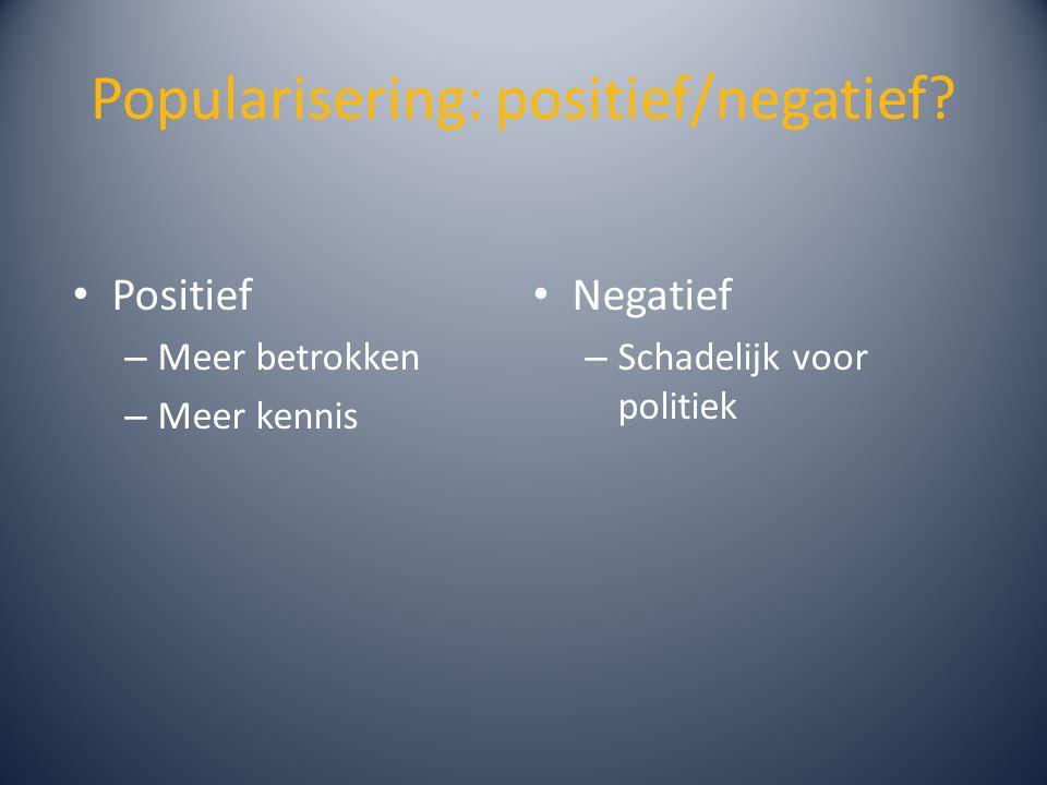 Popularisering: positief/negatief? Positief – Meer betrokken – Meer kennis Negatief – Schadelijk voor politiek