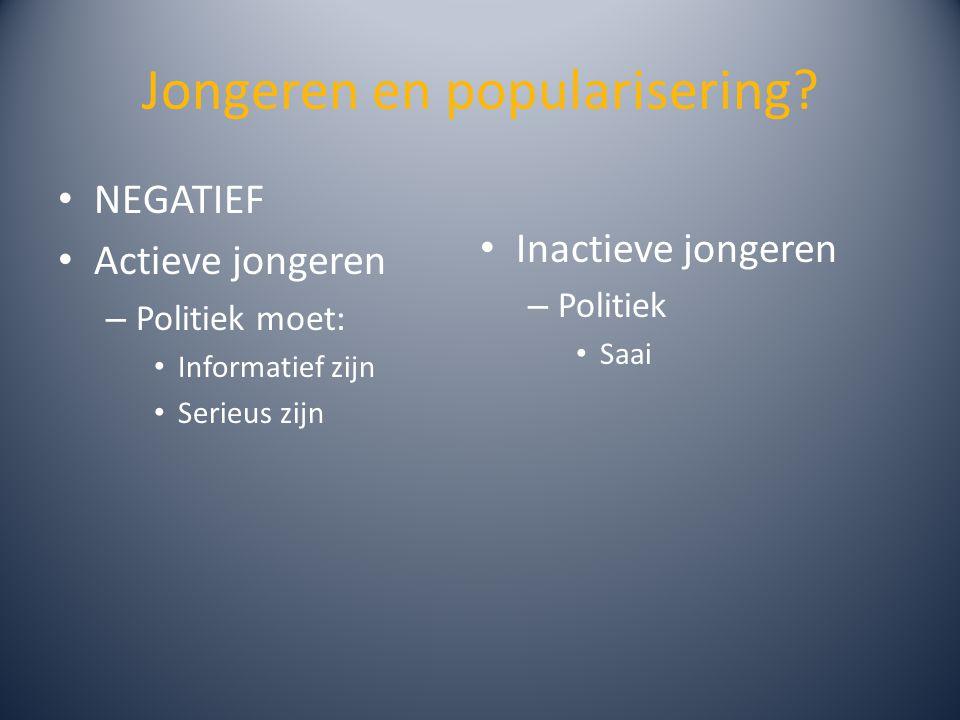 Jongeren en popularisering? NEGATIEF Actieve jongeren – Politiek moet: Informatief zijn Serieus zijn Inactieve jongeren – Politiek Saai