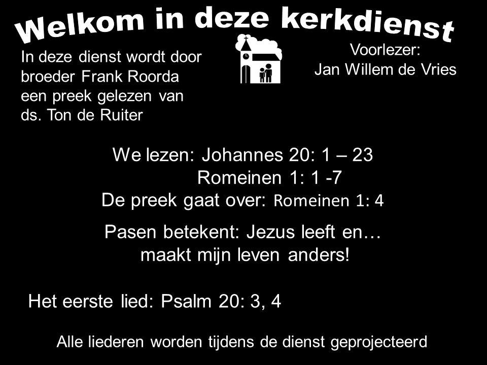 Voorlezer: Jan Willem de Vries We lezen: Johannes 20: 1 – 23 Romeinen 1: 1 -7 De preek gaat over: Romeinen 1: 4 Pasen betekent: Jezus leeft en… maakt mijn leven anders.