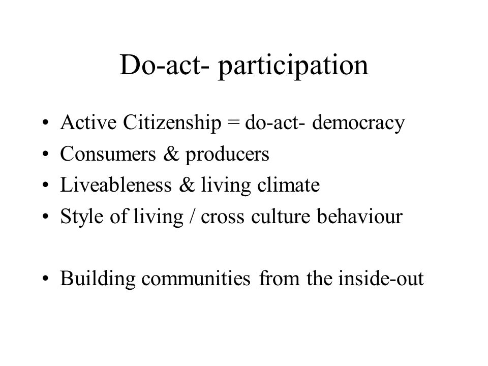 Do-act- participation Active Citizenship = do-act- democracy Consumers & producers Liveableness & living climate Style of living / cross culture behaviour Building communities from the inside-out